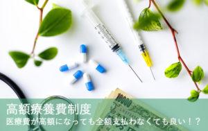 高額療養費制度~医療費が高額になっても全額支払わなくても良い!?
