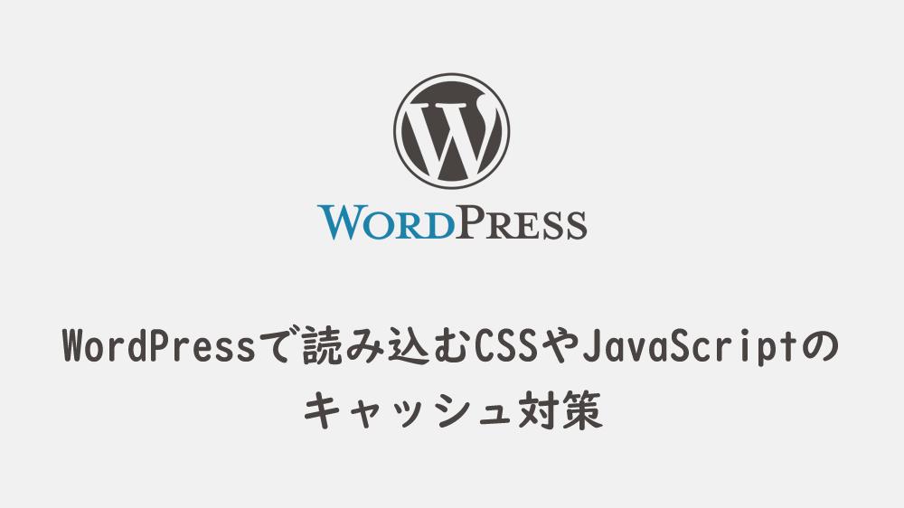 WordPressで読み込むCSSやJavaScriptのキャッシュ対策