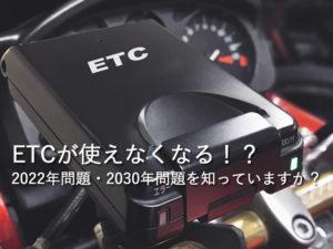 ETCが使えなくなる!?2022年問題・2030年問題を知っていますか?